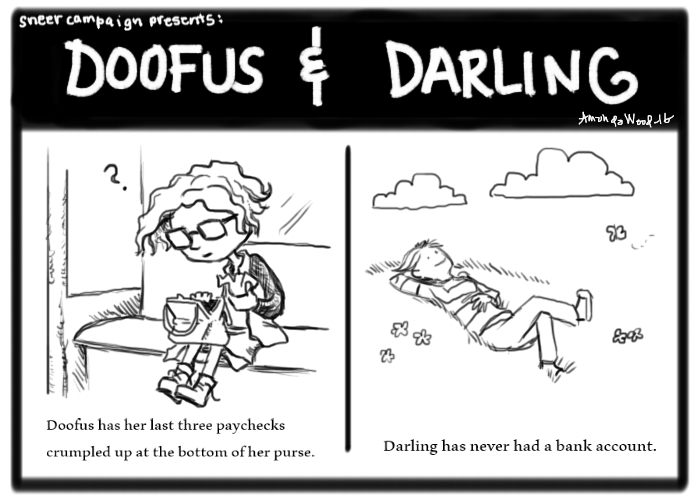 """Doofus and Darling comic. On the left panel, Doofus sits on a bus stop bench, or subway seat, looking at crumpled up papers in her purse. Beneath her it says """"Doofus has her last three paychecks crumpled up at the bottom of her purse.""""  On the right panel, Darling lies on a hilltop surrounded by butterflies and flowers, gazing up at the clouds. It says """"Darling has never had a bank account."""""""
