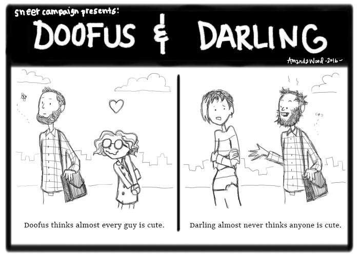 """A two panel comic called Doofus and Darling. The left panel shows Doofus looking extremely lovestruck over some standard hipster bearded guy. A little bee buzzes around him. The comic is captioned thus: """"Doofus thinks almost every guy is cute.""""  On the righthand side, Darling is standing next to the same guy. But he is different. Stink lines, grizzly beard, unwashed hair, a buzzing fly. She looks uncomfortable. The text says, """"Darling almost never thinks anyone is cute."""""""