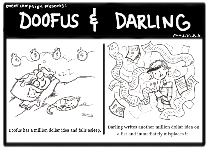 """A two panel comic titled Doofus and Darling. On the left side, you see Doofus in her bed. She has visions of money bags dancing over her head. The caption says, """"Doofus has a million dollar idea and falls asleep.""""  On the right side, Darling looks wearied, is feverishly writing down list upon list of things. Lists and papers swirl around her! The caption says, """"Darling writes another million dollar idea on a list and immediately misplaces it."""""""