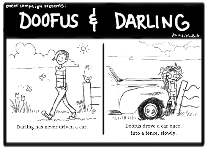 """Two panel Doofus and Darling comic.  Left Panel: Darling strolls down a lane looking blithely happy. The caption says """"Darling has never driven a car.""""  Right panel: Doofus is looking in anguish at a car touching its fender against a fence post. The caption says, """"Doofus drive a car once. Into a fence. Slowly."""""""