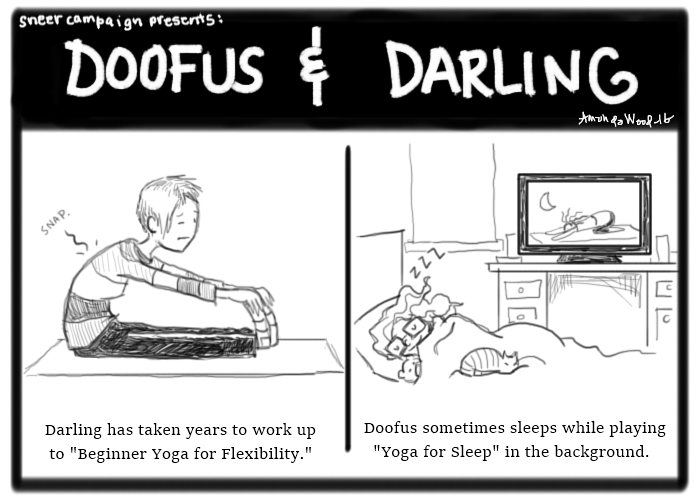 """Two Panel Comic known as Doofus and Darling.  Panel 1 shows Darling leaning forward in a seated forward fold. She reaches her toes, but the spine, it makes a little crack sound. It says """"Darling has taken years to work up to Beginner Yoga for Flexibility."""" Panel 2 shows Doofus asleep while on her monitor in the background you see a lady doing yoga at night. The caption says, """"Doofus sometimes sleeps while playing Yoga For Sleep in the background."""