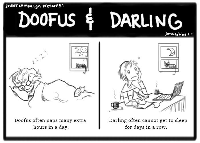 """Two panels of a Doofus and Darling. On the left you see Doofus sleeping heavily and happily. The sun is out and smiling through the window. The caption says """"Doofus often naps many extra hours in a day."""" Panel two on the right has Darling looking gaunt, tired, empty-eyed. She is drawing at her desk with two coffees surrounding her. The moon peaks in through the window, smiling. The caption says, """"Darling often cannot get to sleep for days in a row."""""""