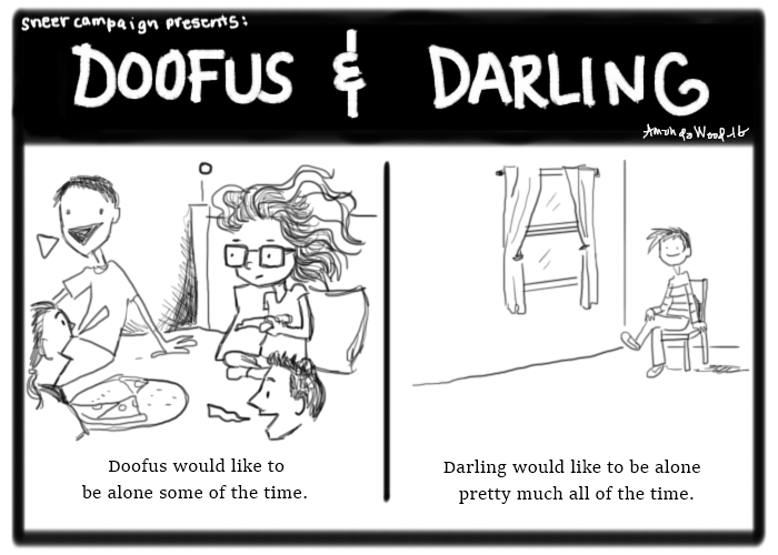 """Doofus and Darling, a two panel comic.  Panel 1 - Doofus sits upon a bed, surrounded by friends all talking, while she does not. She holds her pizza slice and seems to be a little bothered. The caption says, """"Doofus would like to be alone some of the time.""""  Panel 2 - A large empty room with Darling sitting happily upon a lone chair. """"Darling would like to be alone pretty much all of the time."""""""