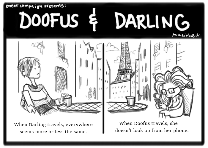 """This Doofus and Darling is two panels, as usual, but unusually, the scenery crosses over and is one scene. It is a cafe on a sidewalk in Paris. You can see the Eiffel Tower in the background.  On the left, Darling casually leans back in her chair and looks around impassively. The caption says, """"When Darling travels, everywhere seems more or less the same."""" On the right, Doofus looks at her phone while sitting across the table from Darling. The caption says, """"When Doofus travels, she doesn't look up from her phone."""""""