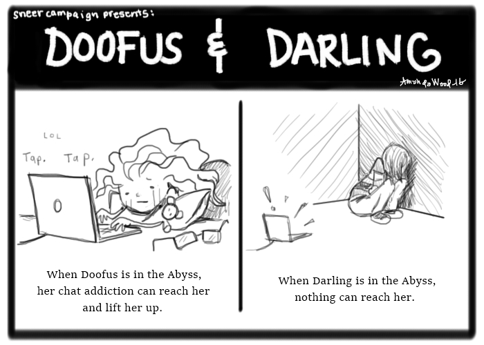"""Doofus and Darling, a two panel comic. Panel 1: Doofus is weeping while tapping along on her laptop. The caption says, """"When Doofus is in the Abyss, her chat addiction can reach her and lift her up."""" Panel 2: Amandoll sits up in a corner, in an upright fetal position. You can't see her face. Her laptop, on the floor, is out of reach and has an exclamation point out of it. The caption reads, """"When Darling is in the Abyss, nothing can reach her.""""  This comic is very sad."""