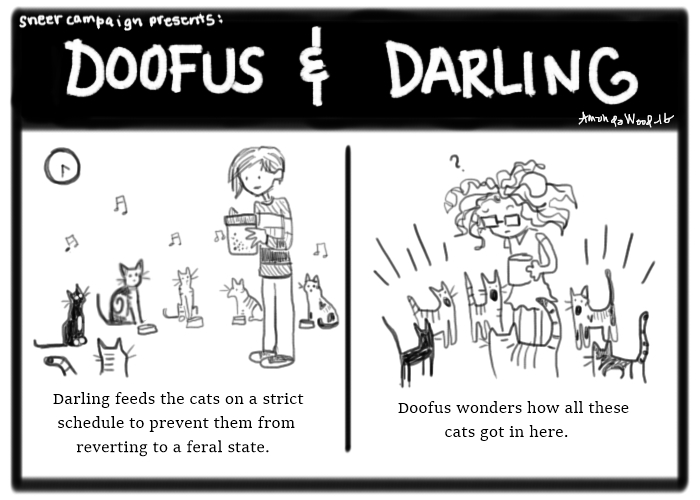 """Doofus and Darling. Two Panel Comic.  Left: Darling stands amongst a circle of cats seated in front of food bowls. They seem to sing. There is a clock in the background. Darling holds a kibble bin. Caption says: """"Darling feeds the cats on a strict schedule to prevent them from reverting to a feral state."""" Right: Doofus stands in a raucous crowd of cats screaming at her. She looks confused. She holds a coffee mug. The caption says """"Doofus wonders how all these cats got in here."""""""
