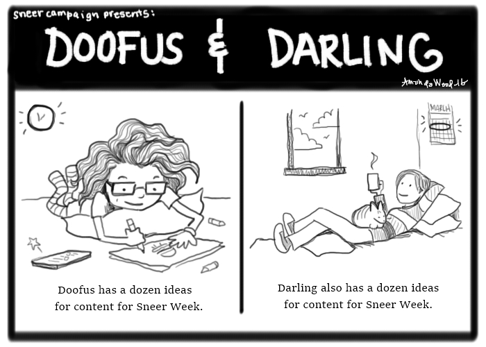 """Doofus and Darling Comic of 2 panels.  One: Dollissa lies on the ground while a clock urgently glows behind her. A notification beeps on her phone -- she ignores it while drawing a burger on paper. The caption says """"Doofus has a dozen ideas for content for Sneer Week."""" Other panel: Darling lies on her bed looking happily away from the calendar with the week circled. Judy the cat lies on her stomach. Darling sips coffee. The caption says """"Darling also has a dozen ideas for content for Sneer Week.""""  We scrambled this Sneer Week."""