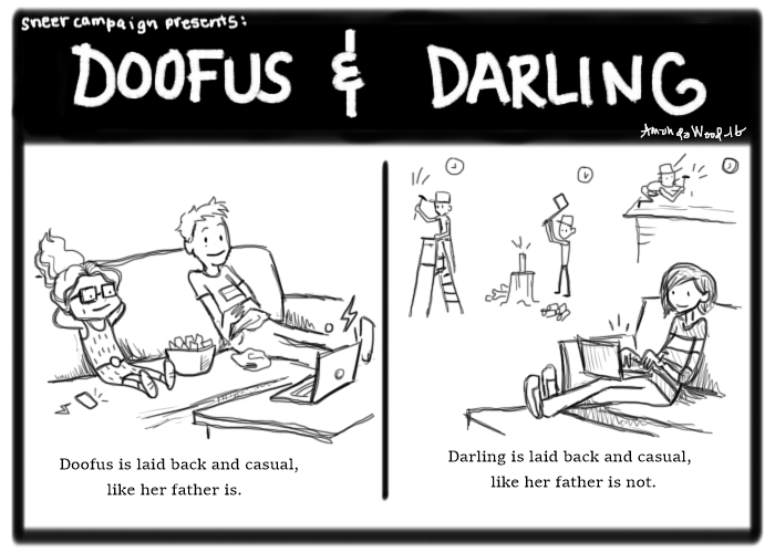 Doofus and Darling comic. 2 panels.  Panel 1: Doofus and her dad sit on a couch with snacks and watch TV. Caption: Doofus is laid back and casual, like her father is.  Panel 2: Darling sits on a couch and types on her laptop while her dad is shown working on things outside (up on ladder, chopping wood, fixing roof) morning noon and night. Caption: Darling is laid back and casual, like her father is not.