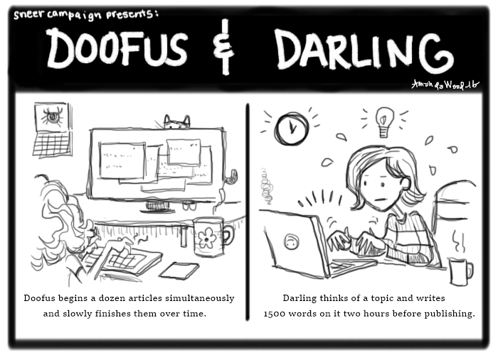 """Doofus and Darling, a two panel comic.  Panel 1 shows Doofus typing at her computer. You can see multiple windows stacked around on the screen. Caption: """"Doofus begins a dozen articles simultaneously and slowly finishes them over time."""" Panel 2 shows Darling at her laptop with an urgent clock in the background and a lightbulb over her head. She is sweating. Caption: """"Darling thinks of a topic and writes 1500 words on it in two hours before publishing."""