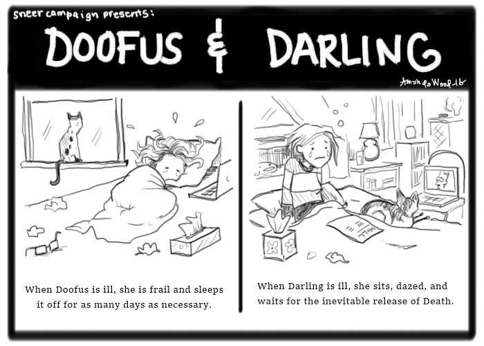 Doofus and Darling, a two panel comic.  On the left, you see Doofus curled up in blankets on her bed, Custard the Calico cat indifferently looking out of the window behind her. Doofus' bed is strewn with dirty kleenex and a kleenex box and laptop. She looks miserable and sweaty. Caption: When doofus is ill, she is frail and sleeps it off for as many days as necessary. On the right, you see Darling, in bed, sitting up, weeping, looking dazed. She has a Will on her lap. Zesta is next to her watching the Simpsons on a laptop on a chair next to the bed. Caption: When Darling is ill she sits, dazed, and waits for the inevitable release of death.