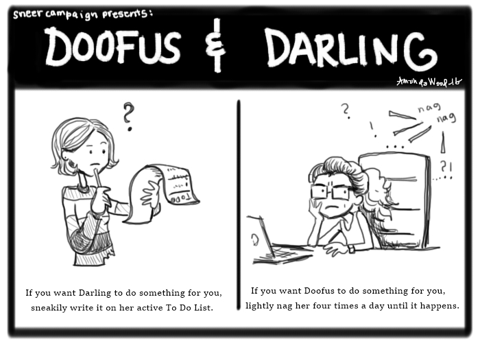 Two panel comic called Doofus and Darling.  Panel One: Darling stands looking thoughtfully and a little confused by a long To Do List. Caption: If you want Darling to do something for you, sneakily write it on her active to do list. Panel two: Doofus at her laptop looking annoyed while nagging marks show behind her. Caption: If you want Doofus to do something for you, lightly nag her four times a day until it happens.