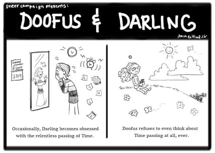"""Doofus and Darling, a two panel comic.  Panel 1 shows Darling looking at herself as an old lady, in the mirror. Symbols of time swirl around her. """"Occasionally, Darling becomes obsessed with the relentless passing of Time."""" Next panel shows Dollissa sitting happily on a hilltop, smiling at the sun, who is smiling back. """"Doofus refuses to even think about Time passing at all, ever."""""""