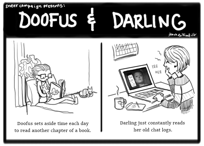 """Doofus and Darling comics. Two panels.  First: Doofus is sitting on her bed, reading a book about a whale. """"Doofus sets aside time each day to read another chapter of a book.""""  Second: Darling sits at her laptop and laughing. The screen shows the iconic bette davis face that symbolizes c chris. """"Darling just constantly reads her old chat logs."""""""