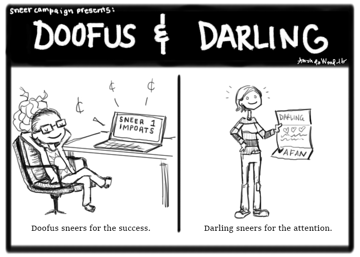 """Doofus and Darling comic, which is two panels long.  On the right is Doofus looking smug as hell in front of her laptop which shows Sneer 1 Imports. American cent symbols emanate from it. """"Doofus sneers for the success"""" Next panel shows Darling holding A Fan Letter and she looks so happy. """"Darling sneers for the attention."""""""