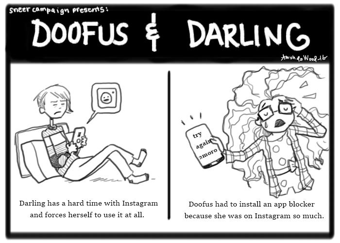 """A doofus and darling comic. Two panels. On the left it says, """"Darling has a hard time with Instagram and forces herself to use it at all."""" The drawing with it is Darling, a striped shirt girl with asymmetrical hair, using her phone and grimacing in annoyance. The phone is """"saying"""" the instagram logo. On the right, the panel says """"Doofus had to install and app blocker because she was on Instagram so much."""" The image there is of doofus, a fuzzy haired girl in a flannel shirt and polka dotted romper, showing her phone screen while in obvious anguish. The phone screen says """"try again tomorrow."""""""