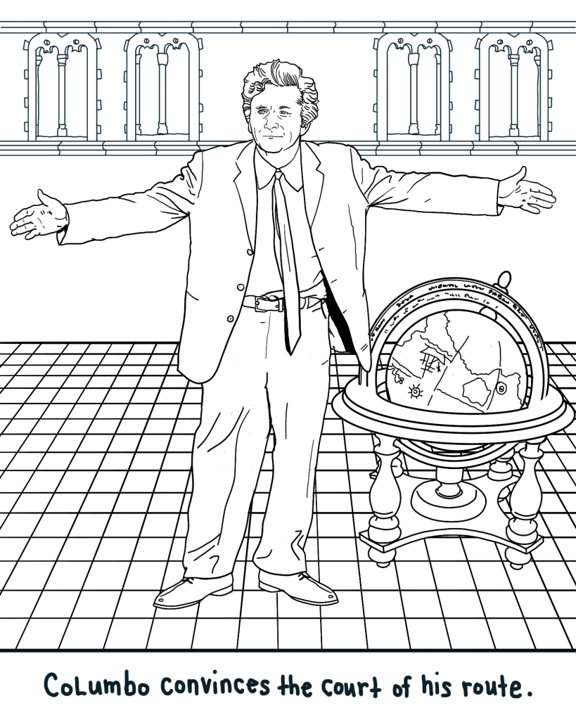 """This is a printable coloring page, so a black and white line drawing of Lieutenant Columbo standing on a checkered tile floor, arms outspread. He looks like he is resting his case, like he has come to the end of his wits with trying to explain himself and not understanding why the people around him (not shown) aren't understanding. To his left side, there sitss a very nice globe of the earth in a display stand. Beneath is written """"Columbo convinces the court of his route."""""""